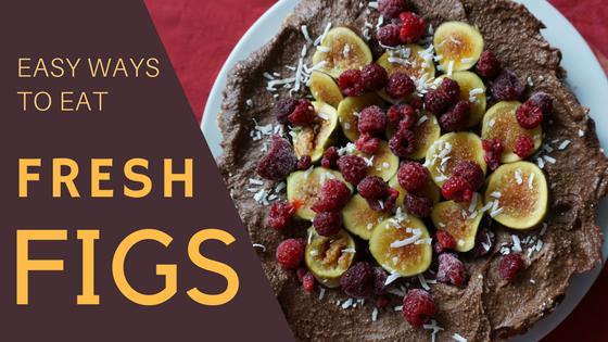 easy ways to eat fresh figs